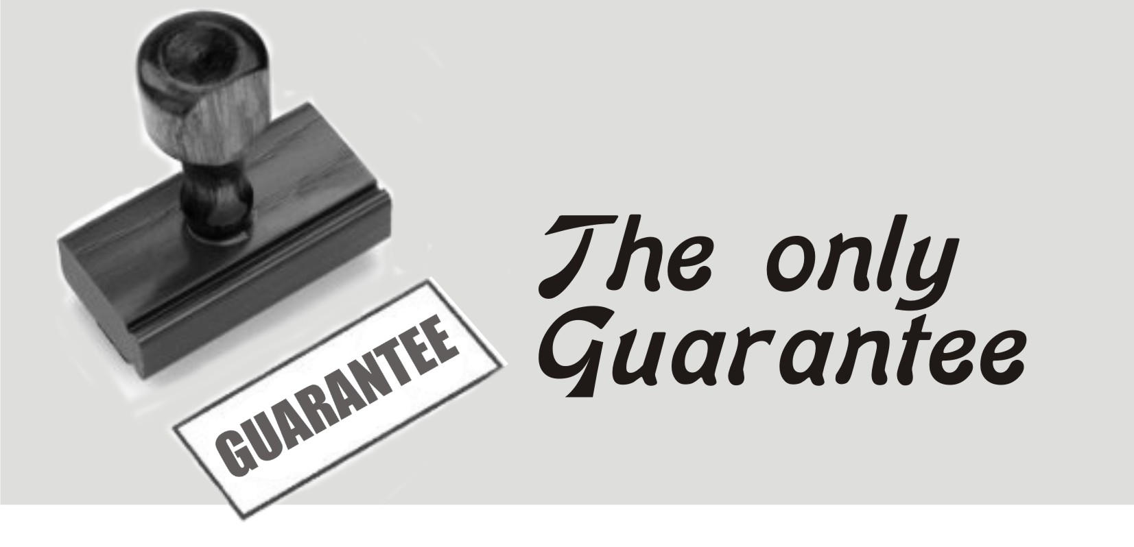 THE ONLY GUARANTEE!
